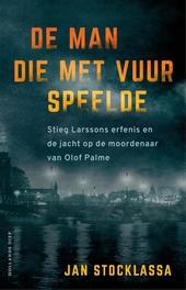 De man die met vuur speelde : Stieg Larssons erfenis en de jacht op de moordenaar van Olof Palme