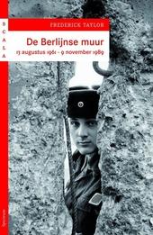 De Berlijnse Muur : 13 augustus 1961 - 9 november 1989