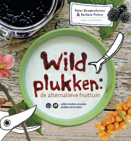 Wildplukken : de alternatieve fruittuin : wilde vruchten en zaden plukken & bereiden