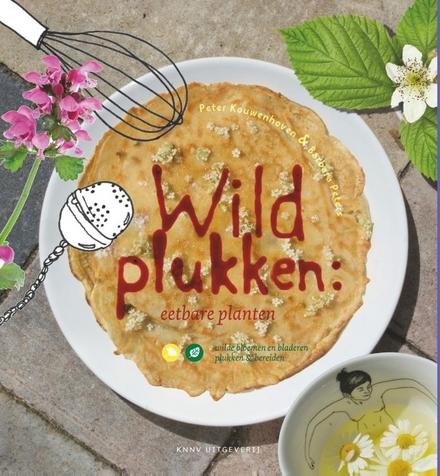 Wildplukken : eetbare planten : wilde bloemen en bladeren plukken & bereiden