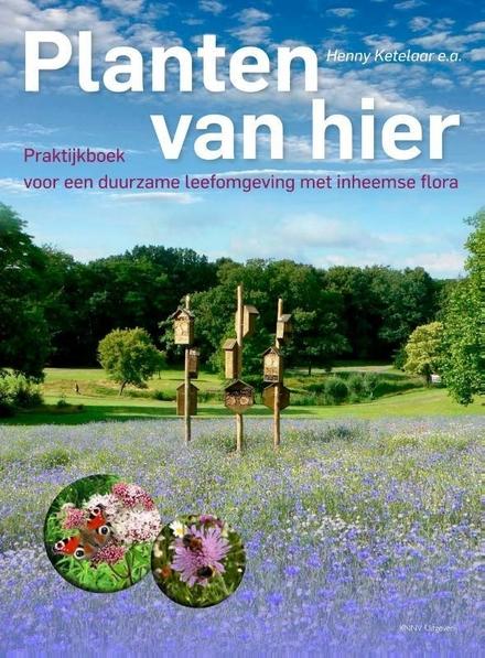 Planten van hier : praktijkboek voor een duurzame leefomgeving met inheemse flora