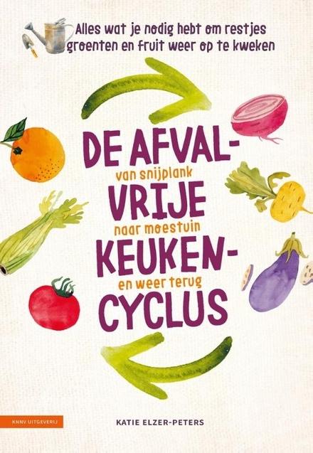 De afvalvrije keukencyclus : van snijplank naar moestuin en weer terug : alles wat je nodig hebt om restjes groente...
