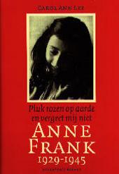 Anne Frank 1929-1945 : pluk rozen op aarde en vergeet mij niet