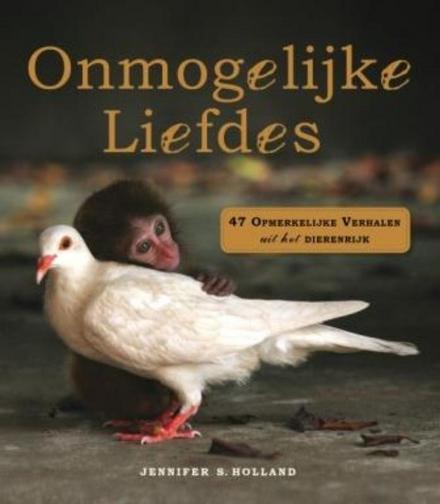 Onmogelijke liefdes : 47 opmerkelijke verhalen uit het dierenrijk