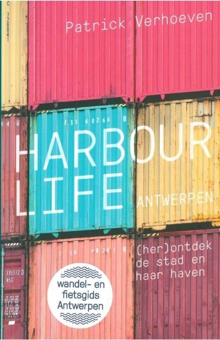 Harbour life Antwerpen : (her)ontdek de stad en haar haven - het volle leven aan de Antwerpse haven