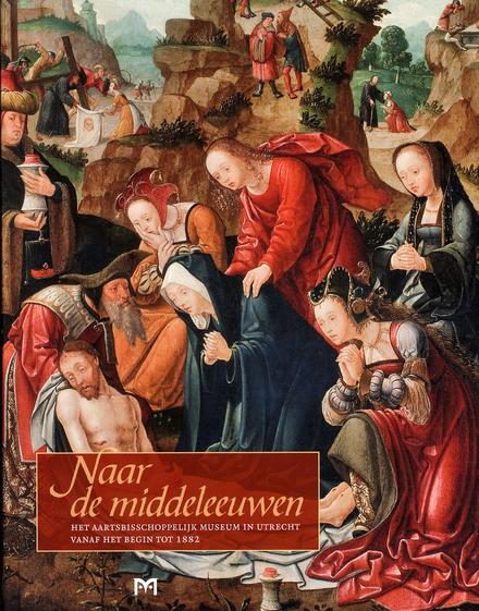 Naar de middeleeuwen : het Aartsbisschoppelijk Museum in Utrecht vanaf het begin tot 1882