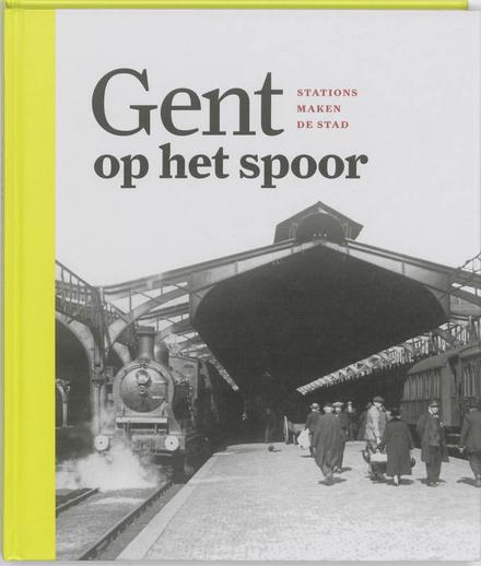 Gent op het spoor : stations maken de stad