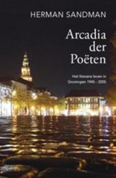 Arcadia der Poëten : het literaire leven in Groningen 1945-2005