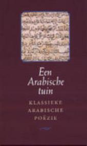 Een Arabische tuin : klassieke Arabische poëzie / ingel., uitgekozen, uit het Arabisch vert. en geann. door Geert Jan Van Gelder