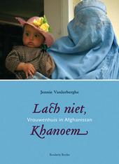 Lach niet, Khanoem : 5 jaar Vrouwenhuis in Istalif, Afghanistan