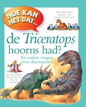 Hoe kan het dat ... de Triceratops hoorns had? : en andere vragen over dinosauriërs