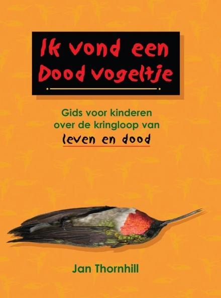 Ik vond een dood vogeltje : gids voor kinderen over de kringloop van leven en dood