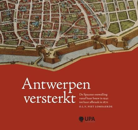 Antwerpen versterkt : de Spaanse omwalling vanaf haar bouw in 1542 tot haar afbraak in 1870