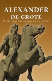Alexander de Grote : de strijd van een jonge man om de wereld te veroveren