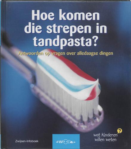 Hoe komen die strepen in tandpasta ? : antwoorden op vragen over alledaagse dingen