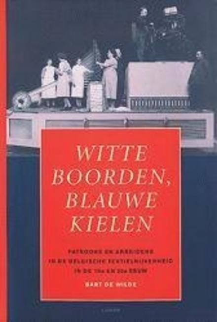 Witte boorden, blauwe kielen : patroons en arbeiders in de Belgische textielnijverheid in de 19e en 20e eeuw