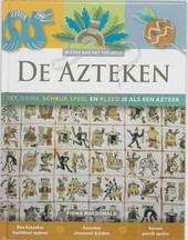 De Azteken : eet, drink, schrijf, speel en kleed je als een Azteek