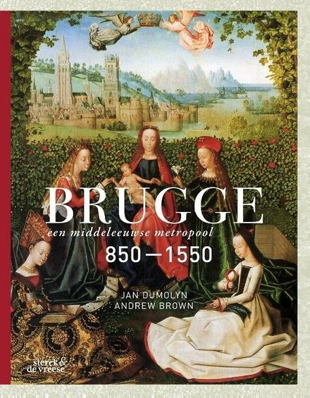 Brugge : een middeleeuwse metropool 850-1550