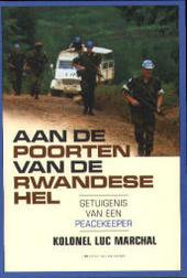 Aan de poorten van de Rwandese hel : getuigenis van een peacekeeper