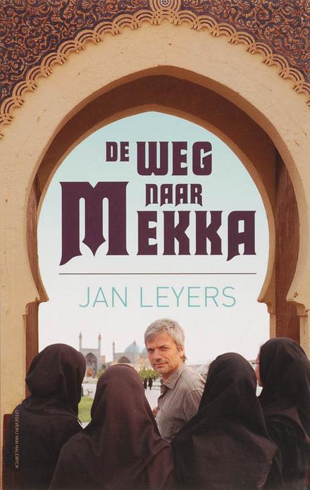 De weg naar Mekka : een ontdekkingsreis door de moslimwereld
