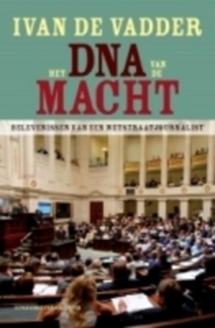 Het DNA van de macht : belevenissen van een Wetstraatjournalist