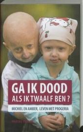 Ga ik dood als ik twaalf ben? : Michiel en Amber, leven met progeria