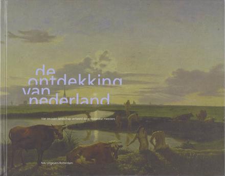 De ontdekking van Nederland : vier eeuwen landschap verbeeld door Hollandse meesters