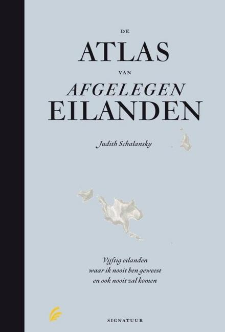 De atlas van afgelegen eilanden : vijftig eilanden waar ik nooit geweest ben en ook nooit zal komen