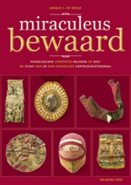 Miraculeus bewaard : middeleeuwse Utrechtse relieken op reis : de schat van de oud-katholieke Gertrudiskathedraal