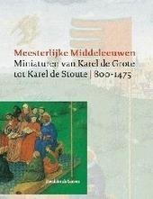 Meesterlijke Middeleeuwen : miniaturen van Karel de Grote tot Karel de Stoute 800-1475