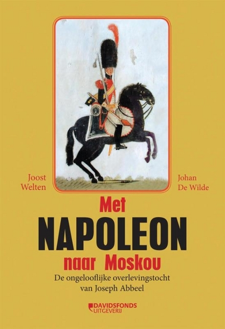 Met Napoleon naar Moskou : de ongelooflijke overlevingstocht van Joseph Abbeel