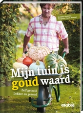 Mijn tuin is goud waard : zelf geteeld, lekker en gezond
