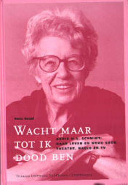 Wacht maar tot ik dood ben : Annie M.G. Schmidt : haar leven en werk voor theater, radio en TV