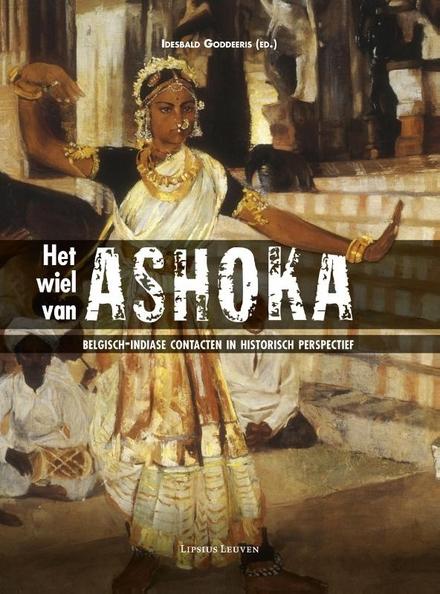 Het wiel van Ashoka : Belgisch-Indiase contacten in historisch perspectief