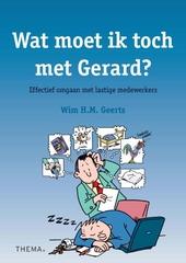 Wat moet ik toch met Gerard? : effectief omgaan met lastige medewerkers