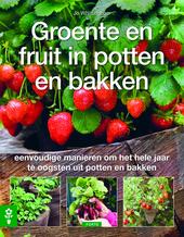 Groente en fruit in potten en bakken : eenvoudige manieren om het hele jaar te oogsten uit potten en bakken