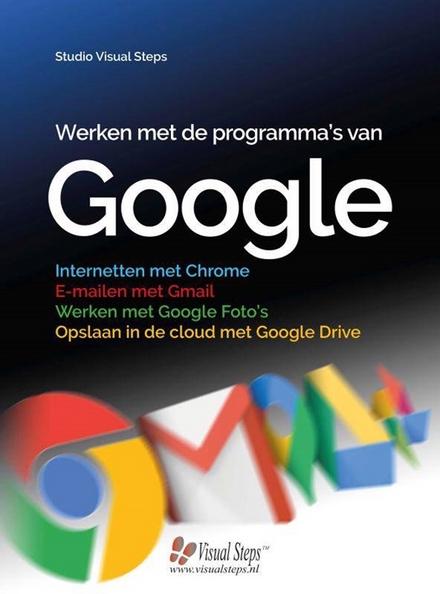 Werken met de programma's van Google : internetten met Chrome, e-mailen met Gmail, werken met Google Foto's, opslaa...