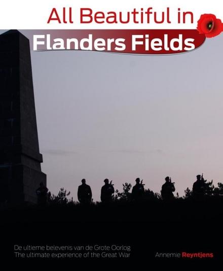All beautiful in Flanders fields : de ultieme belevenis van de grote oorlog = the ultimate experience of the Great War