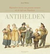 Antihelden : bijzondere levens van gewone mensen uit de tijd van Napoleon