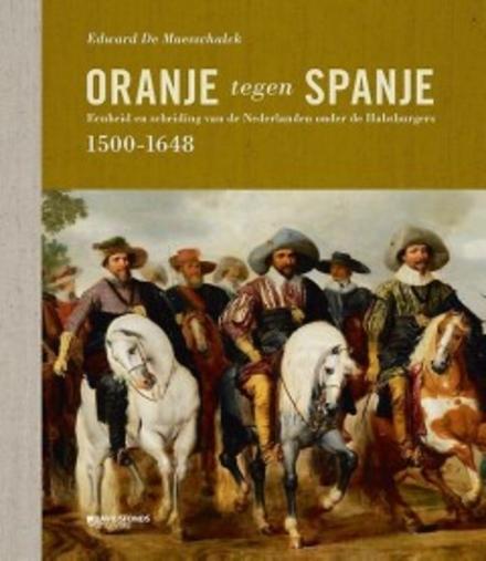 Oranje tegen Spanje : eenheid en scheiding van de Nederlanden onder de Habsburgers 1500-1648