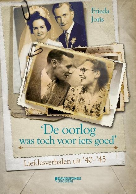 'De oorlog was toch voor iets goed' : liefdesverhalen uit '40-'45