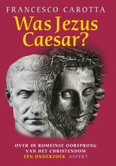 Was Jezus Caesar ? : over de Romeinse oorsprong van het Christendom : een onderzoek