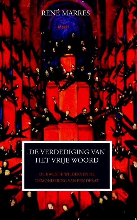 Verdediging van het vrije woord : de kwestie Wilders en de demonisering van een debat