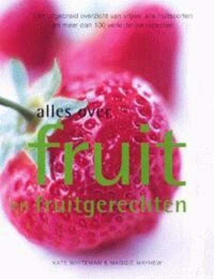 Alles over fruit en fruitgerechten : een uitgebreid overzicht van vrijwel alle fruitsoorten en meer dan 100 verleid...
