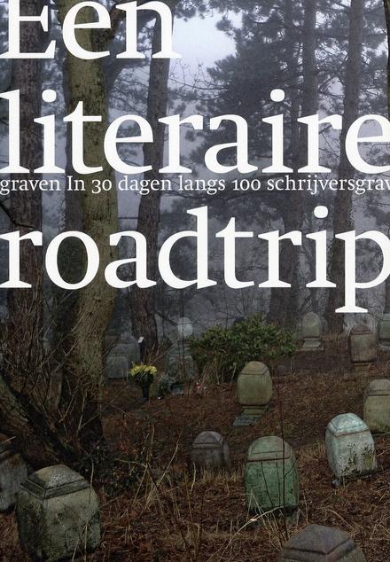 Een literaire roadtrip : in 30 dagen langs 100 schrijversgraven