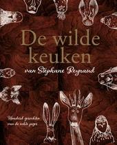 De wilde keuken van Stéphane Reynaud : 120 gerechten van de echte jager