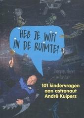 Heb je wifi in de ruimte? : 101 grappige, slimme en brutale! kindervragen aan astronaut André Kuipers