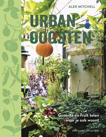 Urban oogsten : groente en fruit telen waar je ook woont