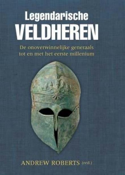 Legendarische veldheren. 1, De onoverwinnelijke generaals tot en met het eerste millennium