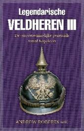 Legendarische veldheren. 3, De onoverwinnelijke generaals vanaf Napoleon
